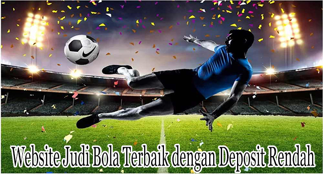 Website Judi Bola Terbaik dengan Minimum Deposit Rendah